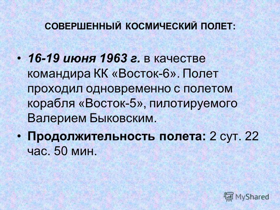 СОВЕРШЕННЫЙ КОСМИЧЕСКИЙ ПОЛЕТ: 16-19 июня 1963 г. в качестве командира КК «Восток-6». Полет проходил одновременно с полетом корабля «Восток-5», пилотируемого Валерием Быковским. Продолжительность полета: 2 сут. 22 час. 50 мин.