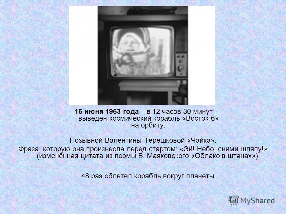 16 июня 1963 года в 12 часов 30 минут выведен космический корабль «Восток-6» на орбиту. Позывной Валентины Терешковой «Чайка». Фраза, которую она произнесла перед стартом: «Эй! Небо, сними шляпу!» (изменённая цитата из поэмы В. Маяковского «Облако в