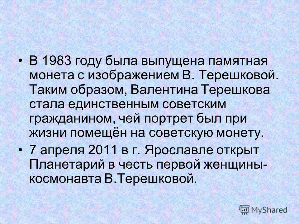 В 1983 году была выпущена памятная монета с изображением В. Терешковой. Таким образом, Валентина Терешкова стала единственным советским гражданином, чей портрет был при жизни помещён на советскую монету. 7 апреля 2011 в г. Ярославле открыт Планетарий