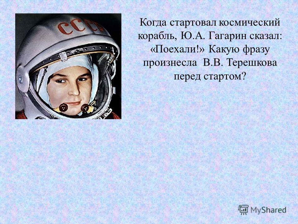 Когда стартовал космический корабль, Ю.А. Гагарин сказал: «Поехали!» Какую фразу произнесла В.В. Терешкова перед стартом?