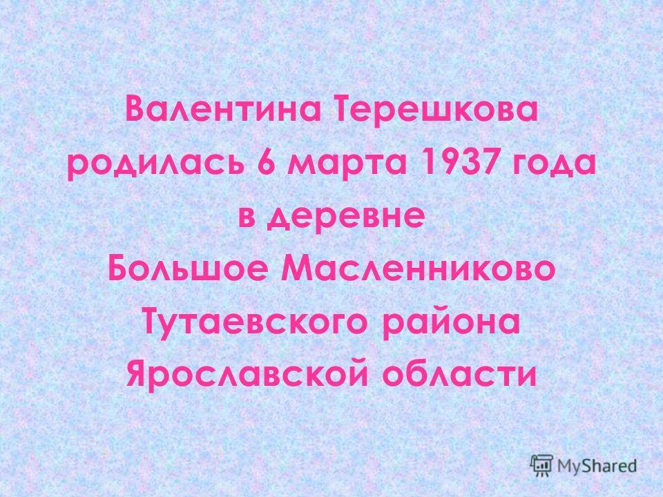 Валентина Терешкова родилась 6 марта 1937 года в деревне Большое Масленниково Тутаевского района Ярославской области