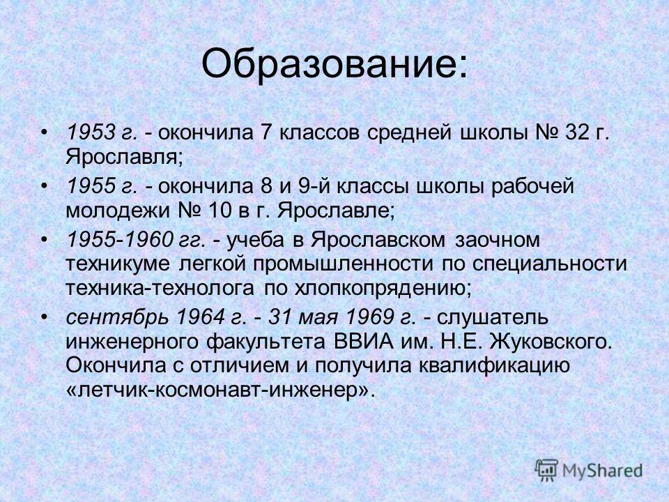 Образование: 1953 г. - окончила 7 классов средней школы 32 г. Ярославля; 1955 г. - окончила 8 и 9-й классы школы рабочей молодежи 10 в г. Ярославле; 1955-1960 гг. - учеба в Ярославском заочном техникуме легкой промышленности по специальности техника-