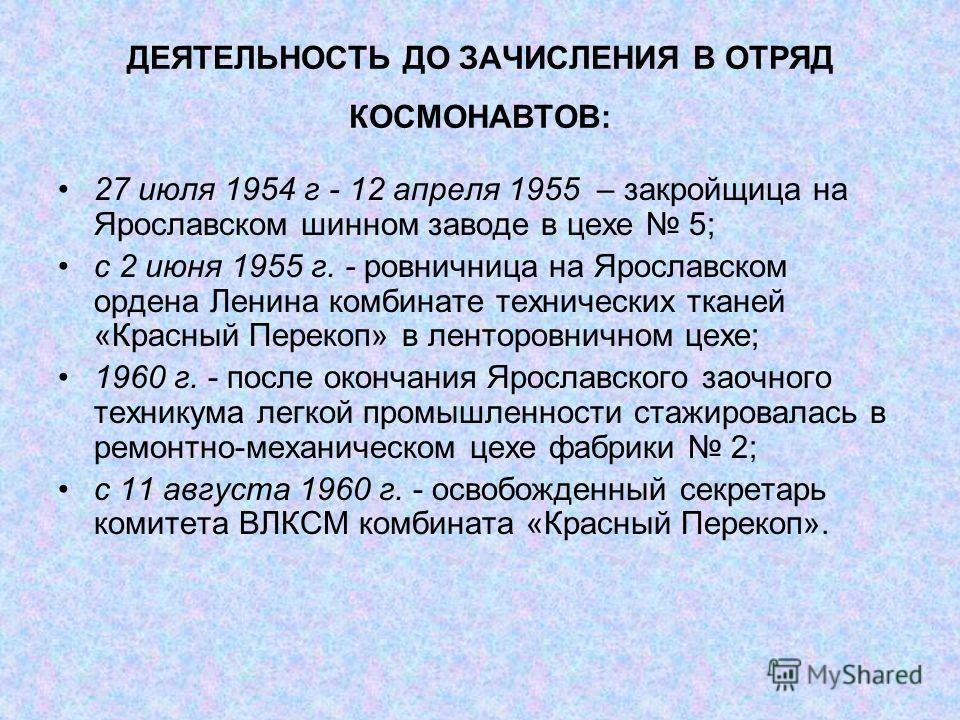 ДЕЯТЕЛЬНОСТЬ ДО ЗАЧИСЛЕНИЯ В ОТРЯД КОСМОНАВТОВ: 27 июля 1954 г - 12 апреля 1955 – закройщица на Ярославском шинном заводе в цехе 5; с 2 июня 1955 г. - ровничница на Ярославском ордена Ленина комбинате технических тканей «Красный Перекоп» в ленторовни