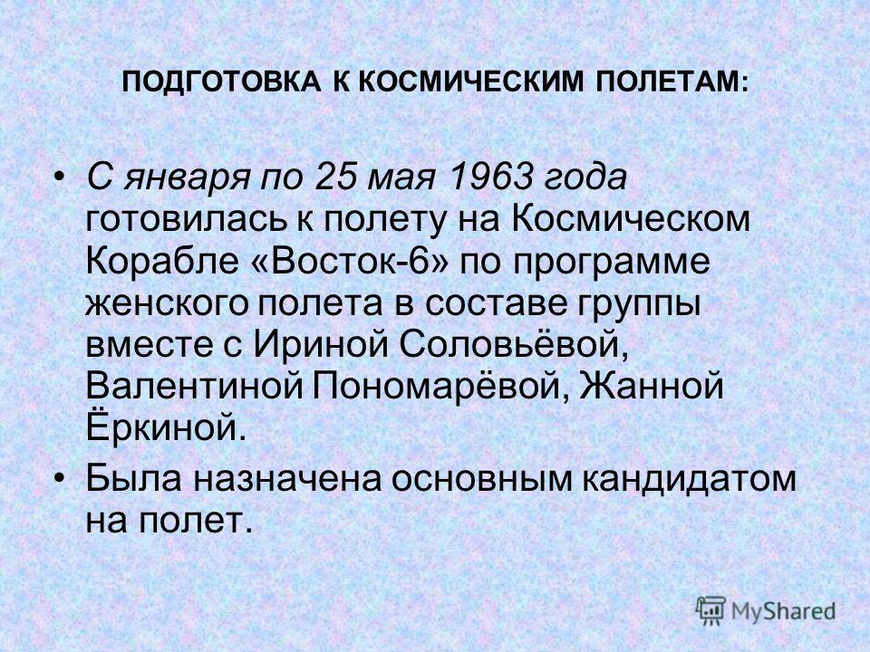 ПОДГОТОВКА К КОСМИЧЕСКИМ ПОЛЕТАМ: С января по 25 мая 1963 года готовилась к полету на Космическом Корабле «Восток-6» по программе женского полета в составе группы вместе с Ириной Соловьёвой, Валентиной Пономарёвой, Жанной Ёркиной. Была назначена осно