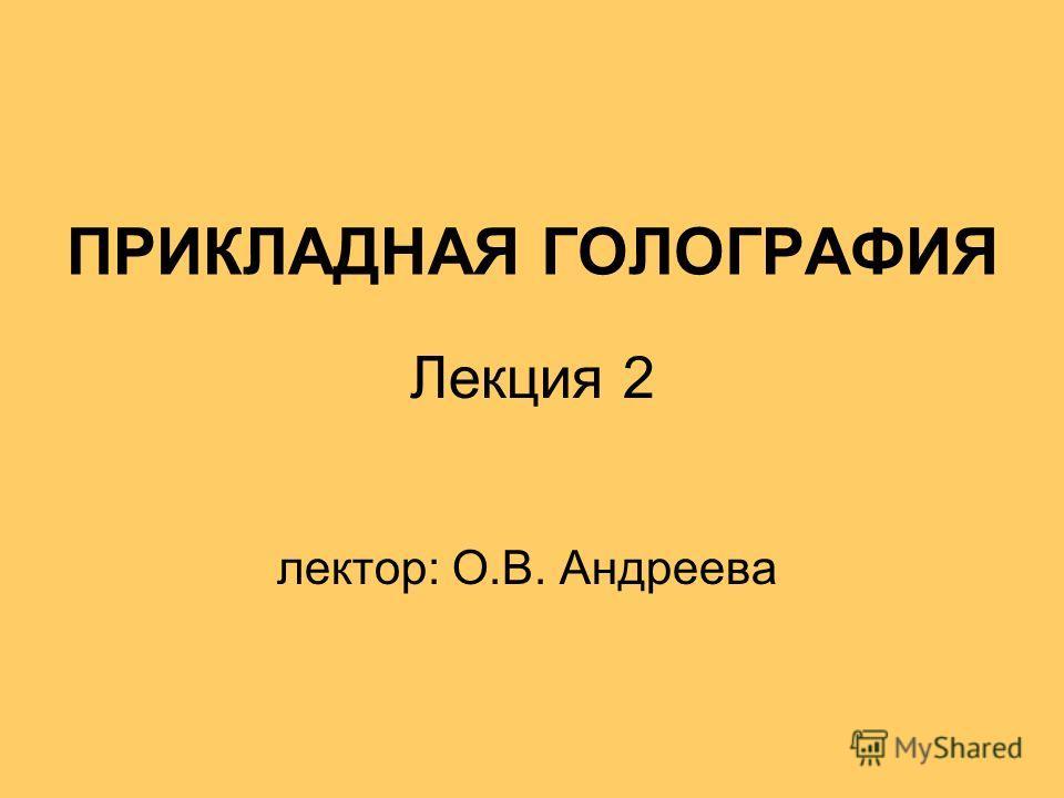 ПРИКЛАДНАЯ ГОЛОГРАФИЯ лектор: О.В. Андреева Лекция 2