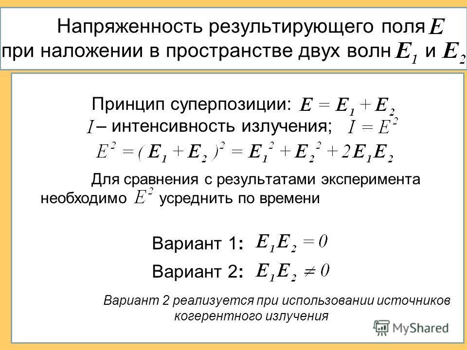 Напряженность результирующего поля при наложении в пространстве двух волн и Принцип суперпозиции: – интенсивность излучения; Для сравнения с результатами эксперимента необходимо усреднить по времени Вариант 1: Вариант 2: Вариант 2 реализуется при исп