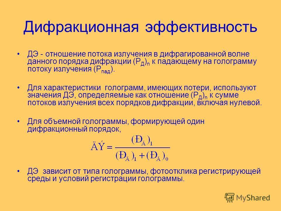 Дифракционная эффективность ДЭ - отношение потока излучения в дифрагированной волне данного порядка дифракции (Р Д ) n к падающему на голограмму потоку излучения (Р пад ). Для характеристики голограмм, имеющих потери, используют значения ДЭ, определя