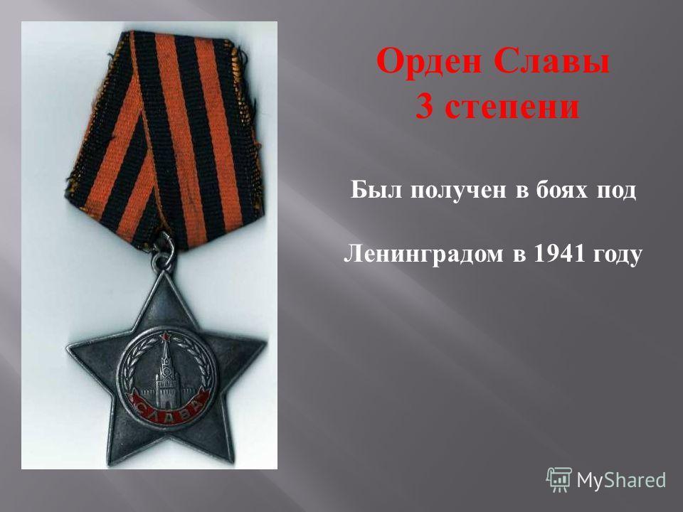 Орден Славы 3 степени Был получен в боях под Ленинградом в 1941 году