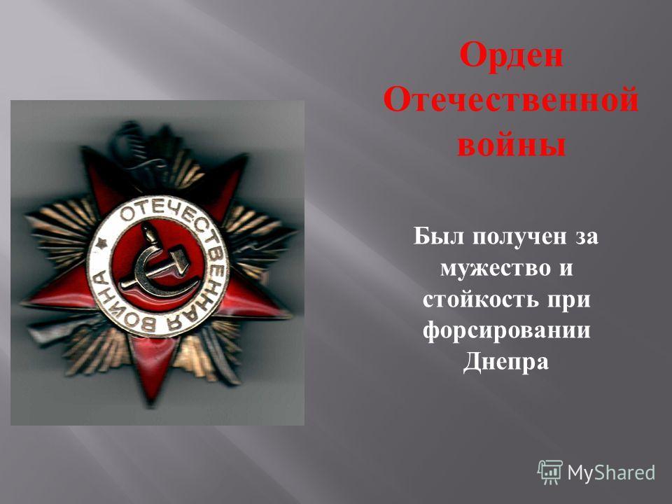 Орден Отечественной войны Был получен за мужество и стойкость при форсировании Днепра