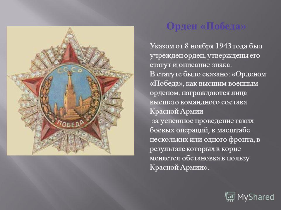 Орден « Победа » Указом от 8 ноября 1943 года был учрежден орден, утверждены его статут и описание знака. В статуте было сказано: «Орденом «Победа», как высшим военным орденом, награждаются лица высшего командного состава Красной Армии за успешное пр