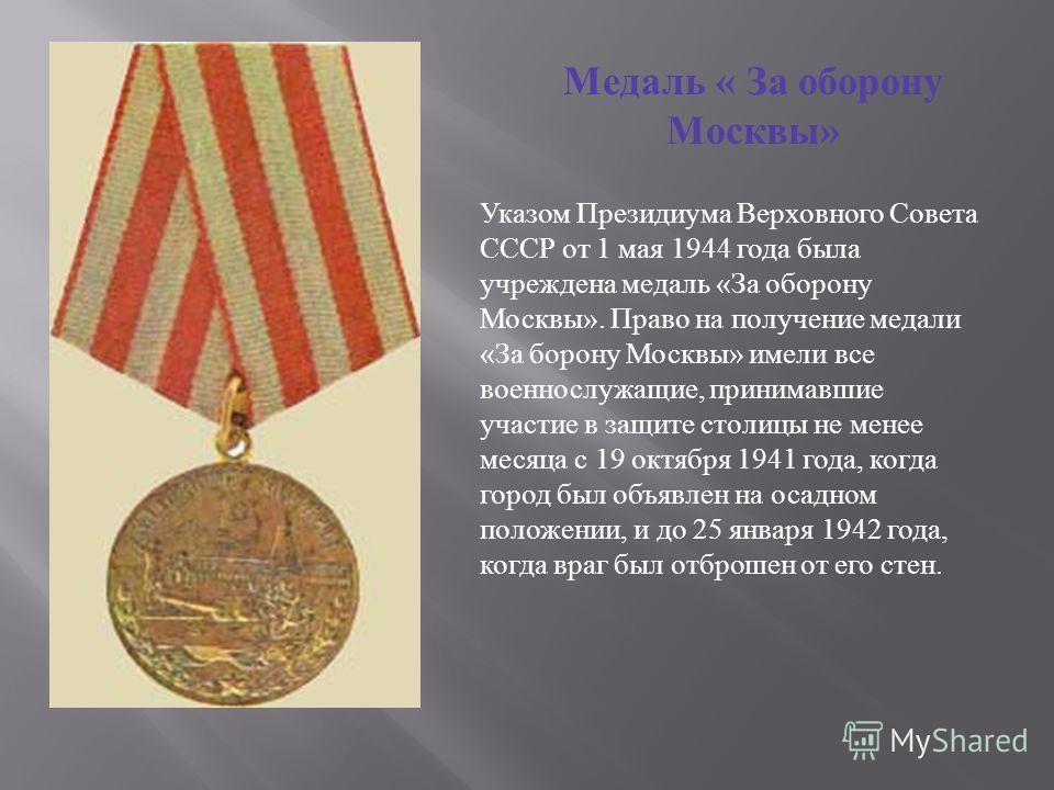Медаль « За оборону Москвы » Указом Президиума Верховного Совета СССР от 1 мая 1944 года была учреждена медаль «За оборону Москвы». Право на получение медали «За борону Москвы» имели все военнослужащие, принимавшие участие в защите столицы не менее м
