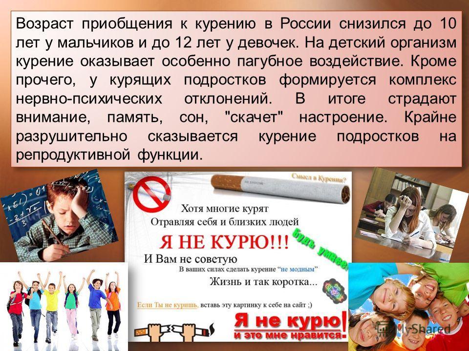 Возраст приобщения к курению в России снизился до 10 лет у мальчиков и до 12 лет у девочек. На детский организм курение оказывает особенно пагубное воздействие. Кроме прочего, у курящих подростков формируется комплекс нервно - психических отклонений.