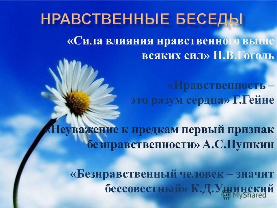 «Сила влияния нравственного выше всяких сил» Н.В.Гоголь «Нравственность – это разум сердца» Г.Гейне «Неуважение к предкам первый признак безнравственности» А.С.Пушкин «Безнравственный человек – значит бессовестный» К.Д.Ушинский