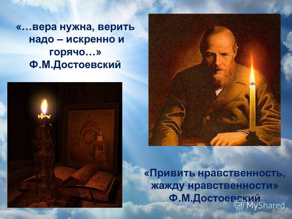 «… вера нужна, верить надо – искренно и горячо …» Ф. М. Достоевский « Привить нравственность, жажду нравственности » Ф. М. Достоевский