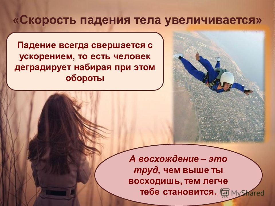 « Скорость падения тела увеличивается » Падение всегда свершается с ускорением, то есть человек деградирует набирая при этом обороты А восхождение – это труд, чем выше ты восходишь, тем легче тебе становится.