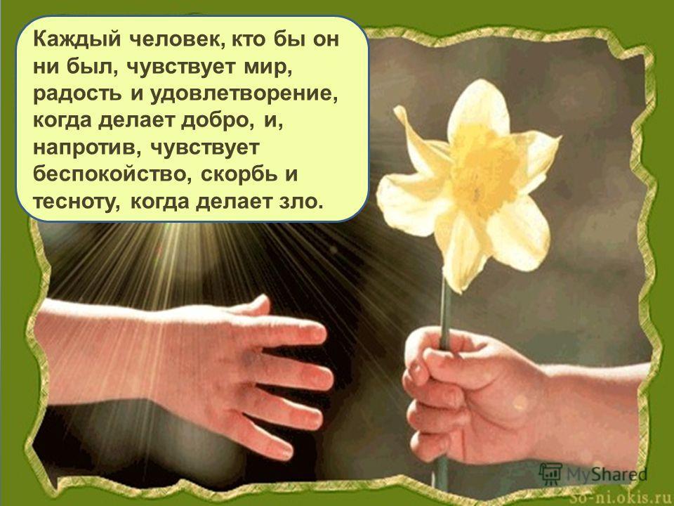 Каждый человек, кто бы он ни был, чувствует мир, радость и удовлетворение, когда делает добро, и, напротив, чувствует беспокойство, скорбь и тесноту, когда делает зло.