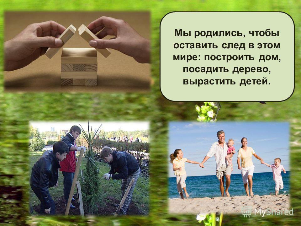 Мы родились, чтобы оставить след в этом мире : построить дом, посадить дерево, вырастить детей.