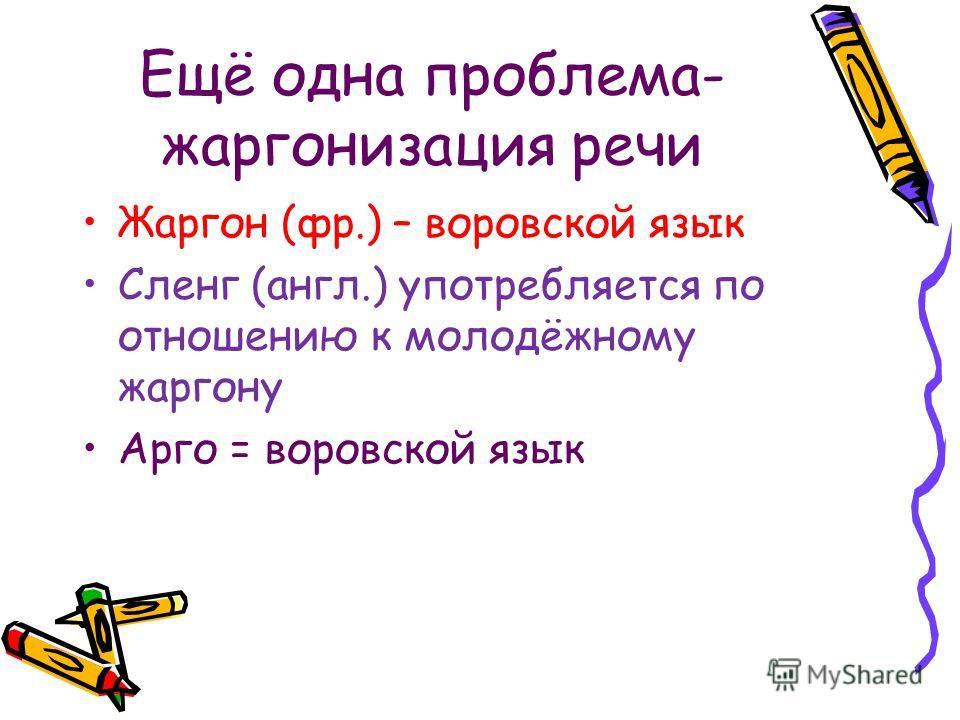 Ещё одна проблема- жаргонизация речи Жаргон (фр.) – воровской язык Сленг (англ.) употребляется по отношению к молодёжному жаргону Арго = воровской язык