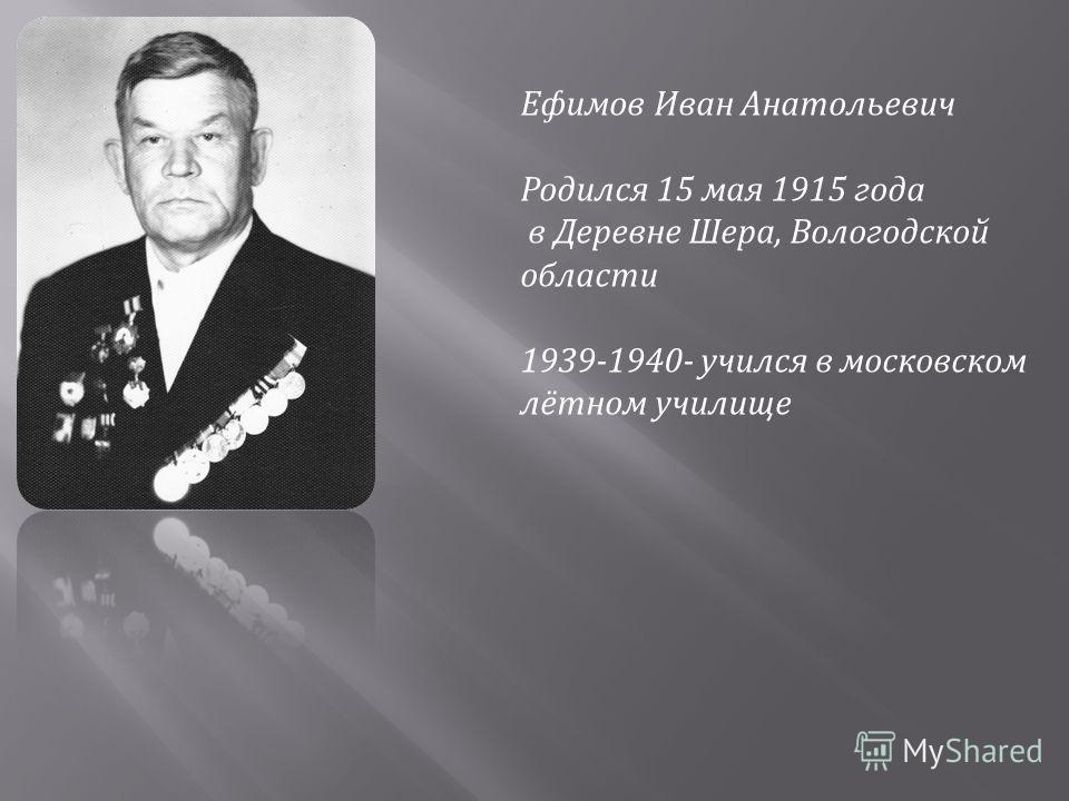 Ефимов Иван Анатольевич Родился 15 мая 1915 года в Деревне Шера, Вологодской области 1939-1940- учился в московском лётном училище