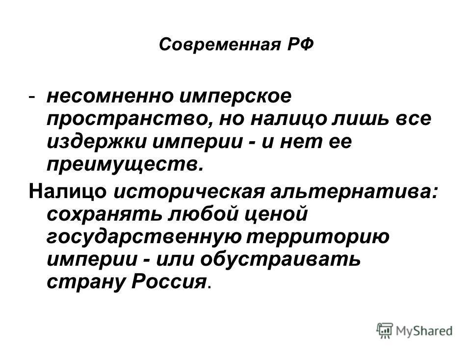 Современная РФ -несомненно имперское пространство, но налицо лишь все издержки империи - и нет ее преимуществ. Налицо историческая альтернатива: сохранять любой ценой государственную территорию империи - или обустраивать страну Россия.