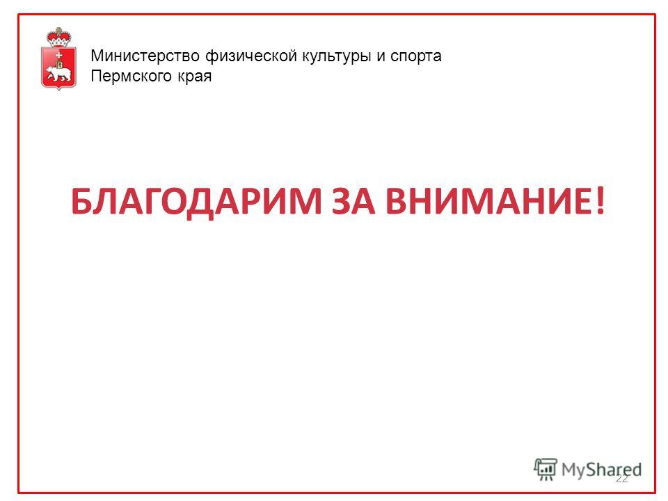 БЛАГОДАРИМ ЗА ВНИМАНИЕ! 22 Министерство физической культуры и спорта Пермского края