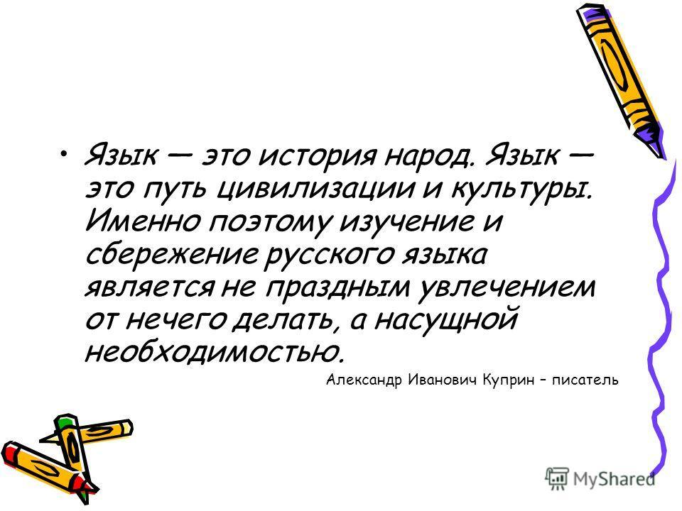 Язык это история народ. Язык это путь цивилизации и культуры. Именно поэтому изучение и сбережение русского языка является не праздным увлечением от нечего делать, а насущной необходимостью. Александр Иванович Куприн – писатель