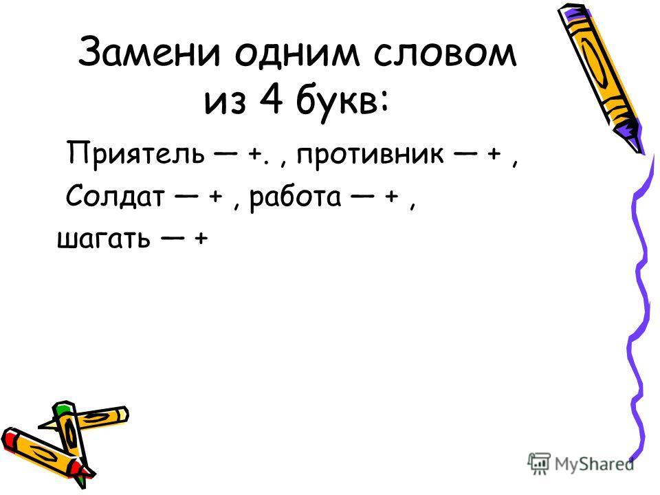 Замени одним словом из 4 букв: Приятель +., противник +, Солдат +, работа +, шагать +