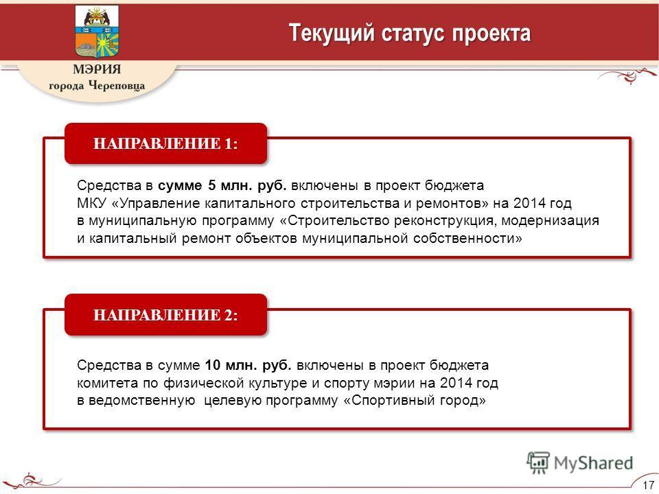 17 Текущий статус проекта Средства в сумме 5 млн. руб. включены в проект бюджета МКУ «Управление капитального строительства и ремонтов» на 2014 год в муниципальную программу «Строительство реконструкция, модернизация и капитальный ремонт объектов мун