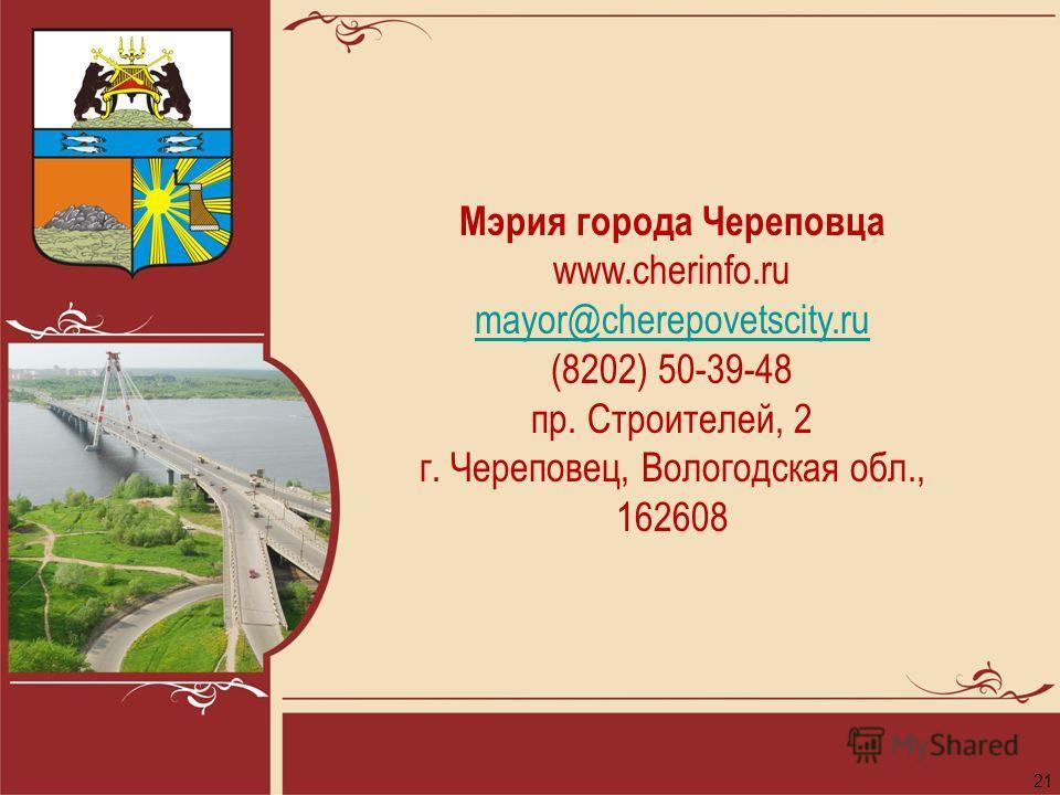21 Мэрия города Череповца www.cherinfo.ru mayor@cherepovetscity.ru (8202) 50-39-48 пр. Строителей, 2 г. Череповец, Вологодская обл., 162608