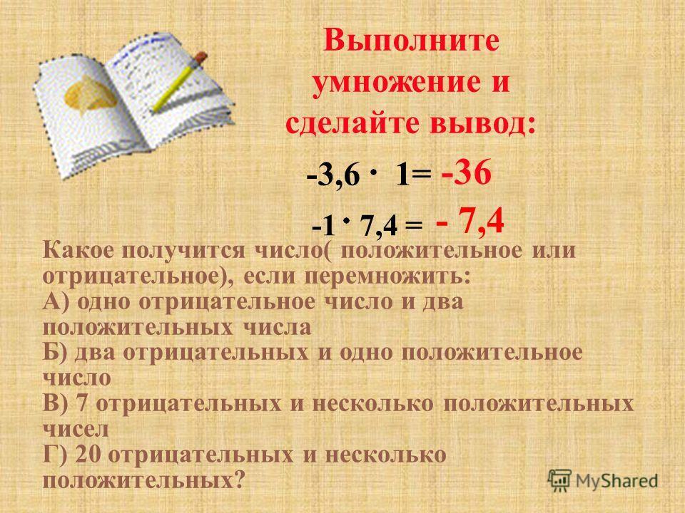 Выполните умножение и сделайте вывод: -3,6 1= -36 - 7,4 -1 7,4 = Какое получится число( положительное или отрицательное), если перемножить: А) одно отрицательное число и два положительных числа Б) два отрицательных и одно положительное число В) 7 отр