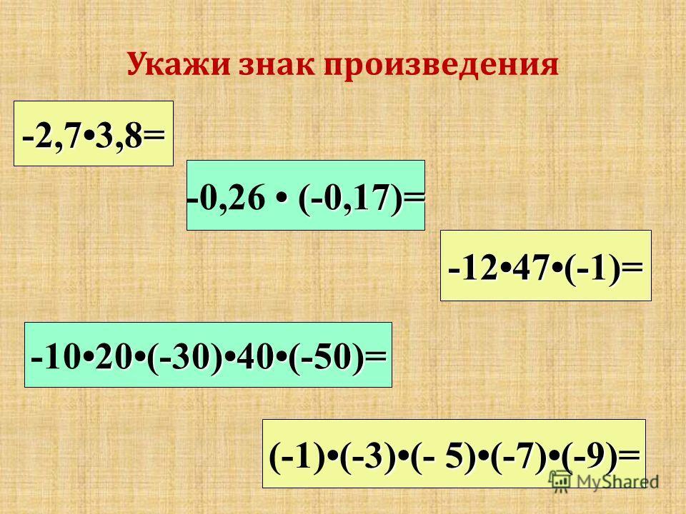 Укажи знак произведения -2,73,8= 20(-30)40(-50)= -1020(-30)40(-50)= (-0,17)= -0,26 (-0,17)= -1247(-1)= (-3)(- 5)(-7)(-9)= (-1)(-3)(- 5)(-7)(-9)=