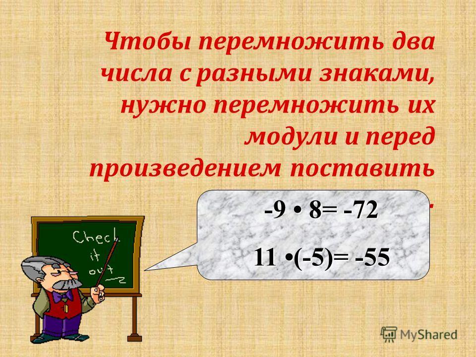 Чтобы п еремножить д ва числа с р азными з наками, нужно п еремножить и х модули и п еред произведением п оставить знак «-». 8= -72 -9 8= -72 11 (-5)= -55