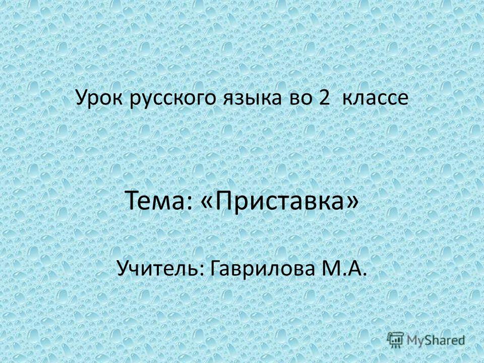Урок русского языка во 2 классе Тема: «Приставка» Учитель: Гаврилова М.А.