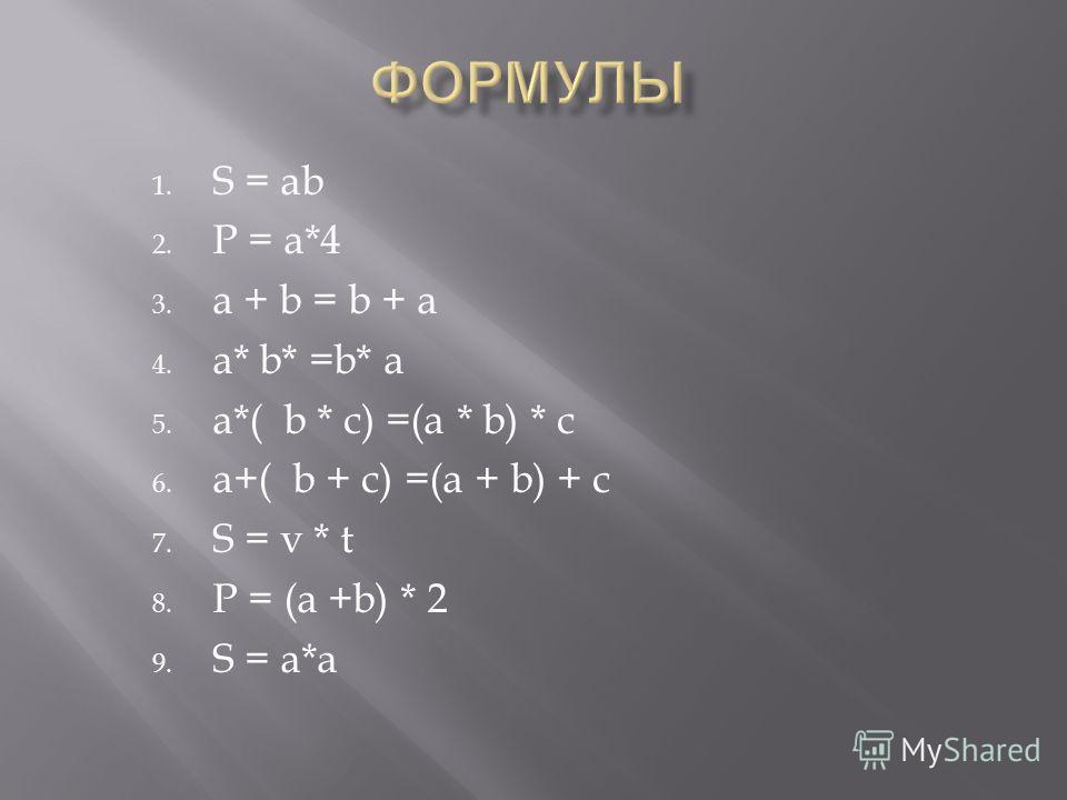 1. S = ab 2. P = a*4 3. a + b = b + a 4. a* b* =b* a 5. a*( b * c) =(a * b) * c 6. a+( b + c) =(a + b) + c 7. S = v * t 8. P = (a +b) * 2 9. S = a*a