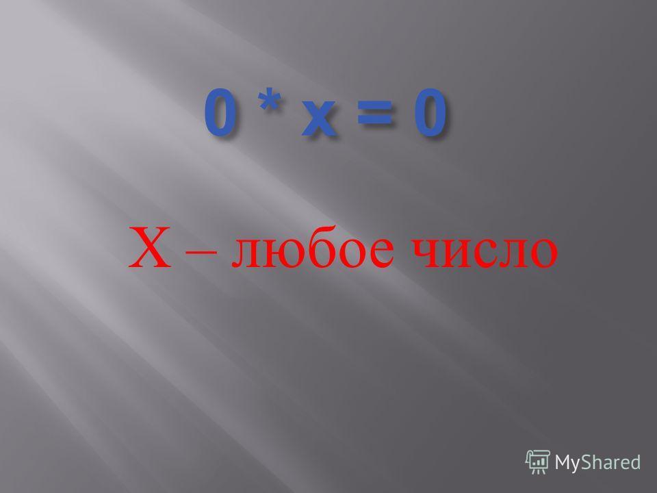 0 * х = 0 Х – любое число