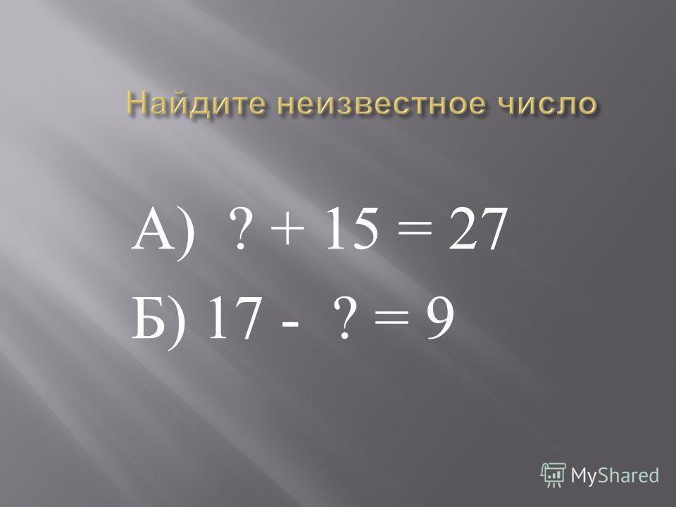 А ) ? + 15 = 27 Б ) 17 - ? = 9