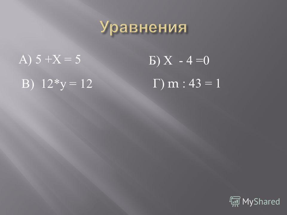 А ) 5 + Х = 5 Б ) Х - 4 =0 В ) 12* у = 12 Г ) m : 43 = 1