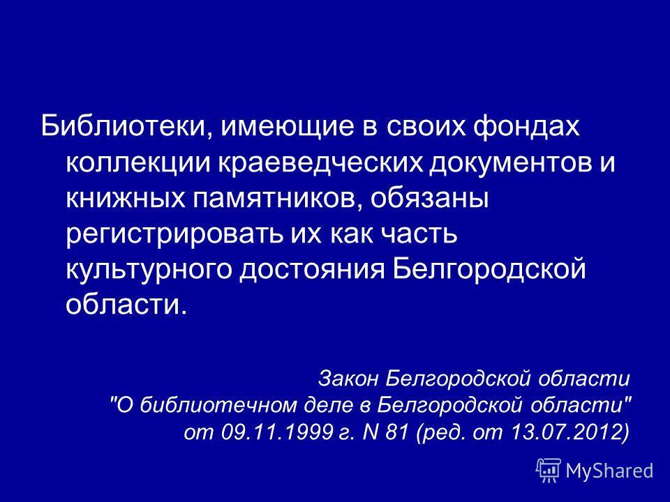 Библиотеки, имеющие в своих фондах коллекции краеведческих документов и книжных памятников, обязаны регистрировать их как часть культурного достояния Белгородской области. Закон Белгородской области