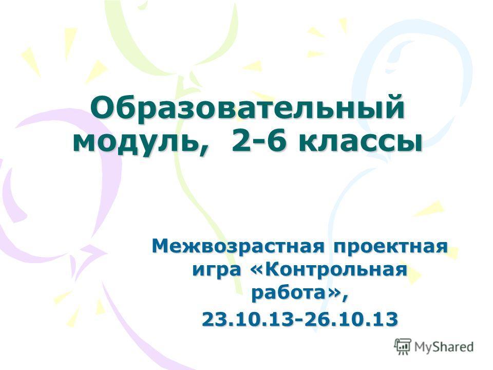 Образовательный модуль, 2-6 классы Межвозрастная проектная игра «Контрольная работа», 23.10.13-26.10.13