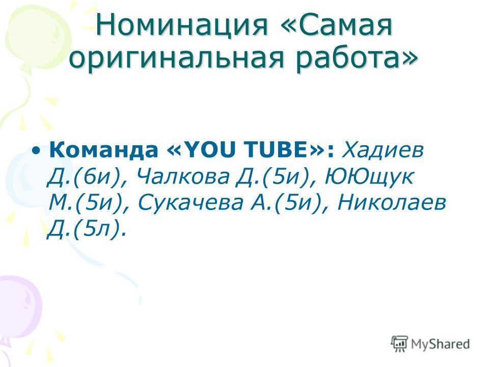 Номинация «Самая оригинальная работа» Команда «YOU TUBE»: Хадиев Д.(6и), Чалкова Д.(5и), ЮЮщук М.(5и), Сукачева А.(5и), Николаев Д.(5л).