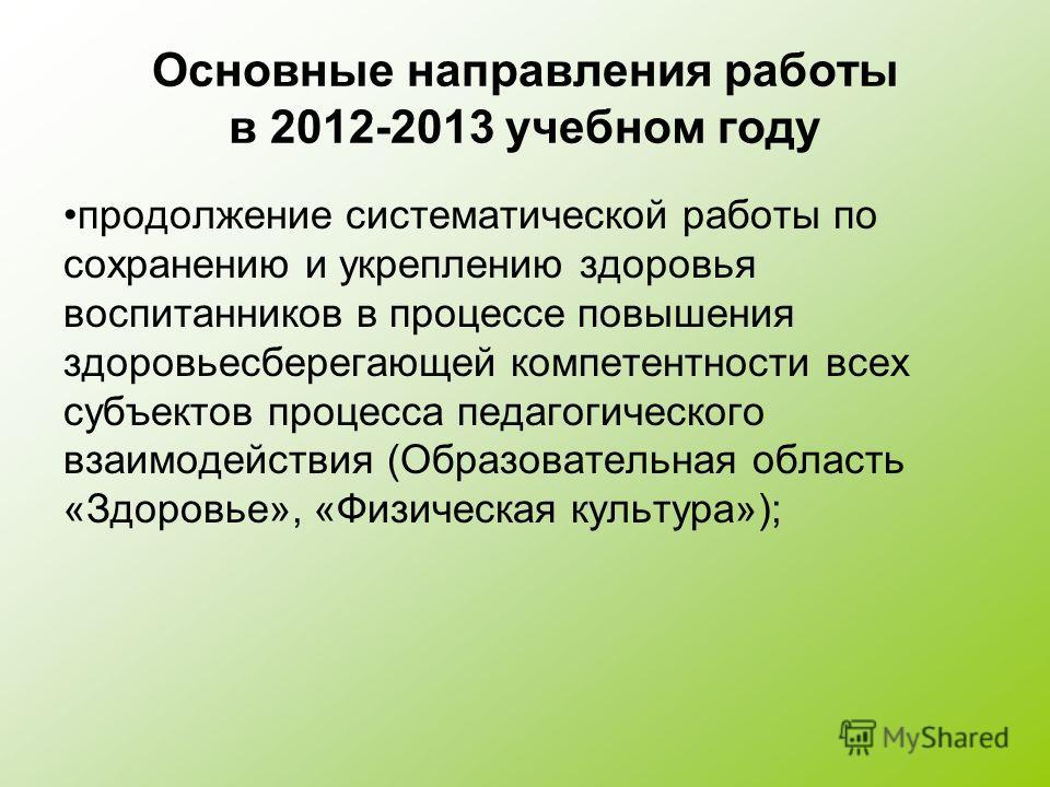 Основные направления работы в 2012-2013 учебном году продолжение систематической работы по сохранению и укреплению здоровья воспитанников в процессе повышения здоровьесберегающей компетентности всех субъектов процесса педагогического взаимодействия (