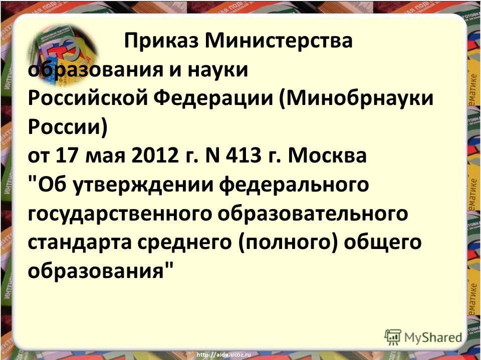 Приказ Министерства образования и науки Российской Федерации (Минобрнауки России) от 17 мая 2012 г. N 413 г. Москва Об утверждении федерального государственного образовательного стандарта среднего (полного) общего образования