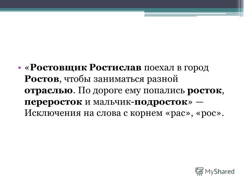 «Ростовщик Ростислав поехал в город Ростов, чтобы заниматься разной отраслью. По дороге ему попались росток, переросток и мальчик-подросток» Исключения на слова с корнем «рас», «рос».