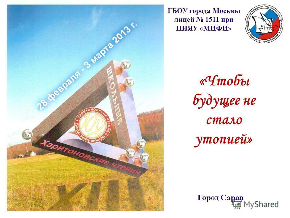 «Чтобы будущее не стало утопией» Город Саров ГБОУ города Москвы лицей 1511 при НИЯУ «МИФИ»