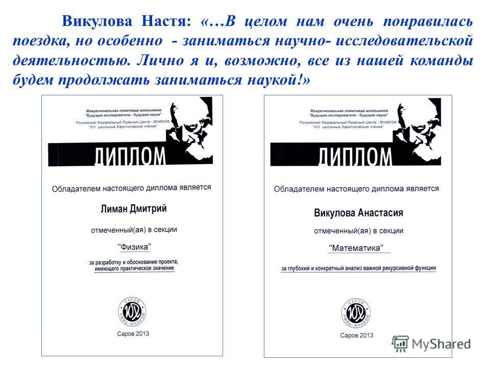 Викулова Настя: «…В целом нам очень понравилась поездка, но особенно - заниматься научно- исследовательской деятельностью. Лично я и, возможно, все из нашей команды будем продолжать заниматься наукой!»