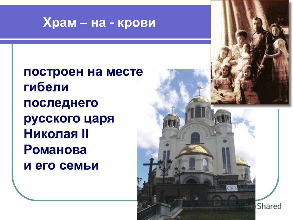 Храм – на - крови построен на месте гибели последнего русского царя Николая II Романова и его семьи