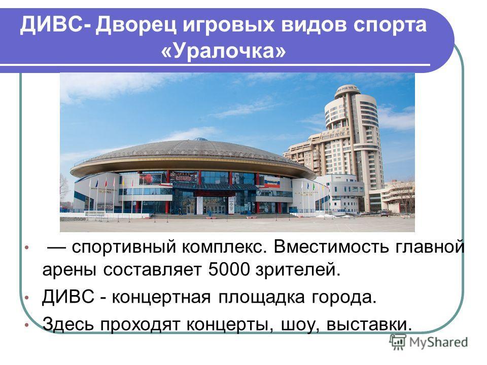 ДИВС- Дворец игровых видов спорта «Уралочка» спортивный комплекс. Вместимость главной арены составляет 5000 зрителей. ДИВС - концертная площадка города. Здесь проходят концерты, шоу, выставки.