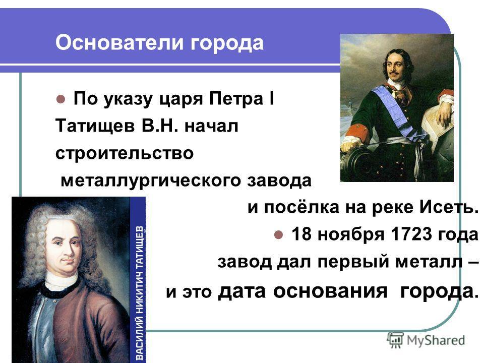 Основатели города По указу царя Петра I Татищев В.Н. начал строительство металлургического завода и посёлка на реке Исеть. 18 ноября 1723 года завод дал первый металл – и это дата основания города.
