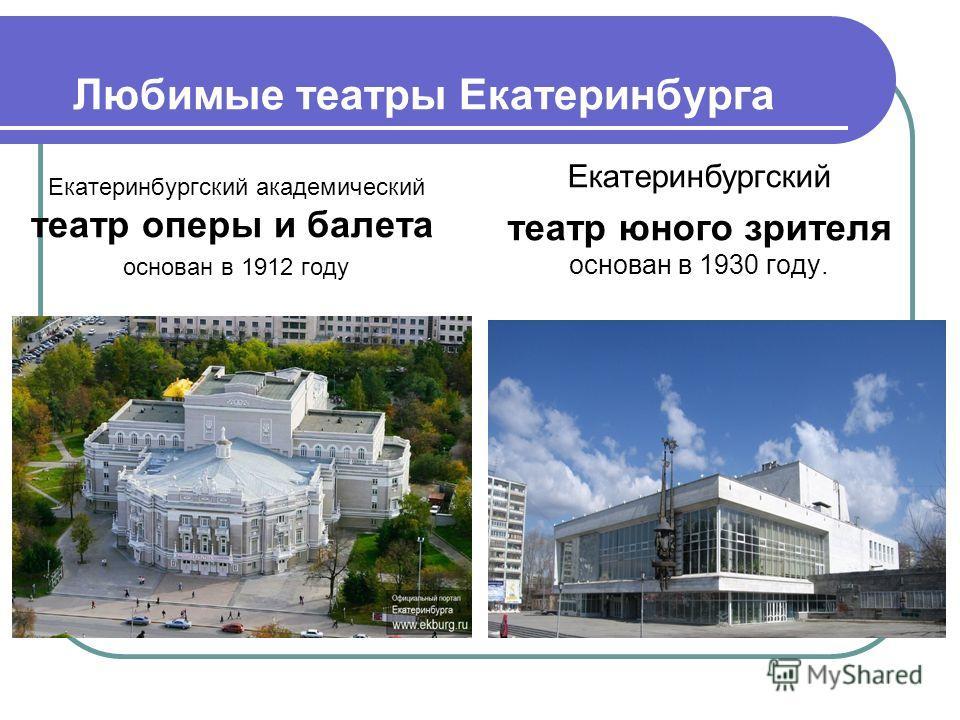 Любимые театры Екатеринбурга Екатеринбургский академический театр оперы и балета основан в 1912 году Екатеринбургский театр юного зрителя основан в 1930 году.