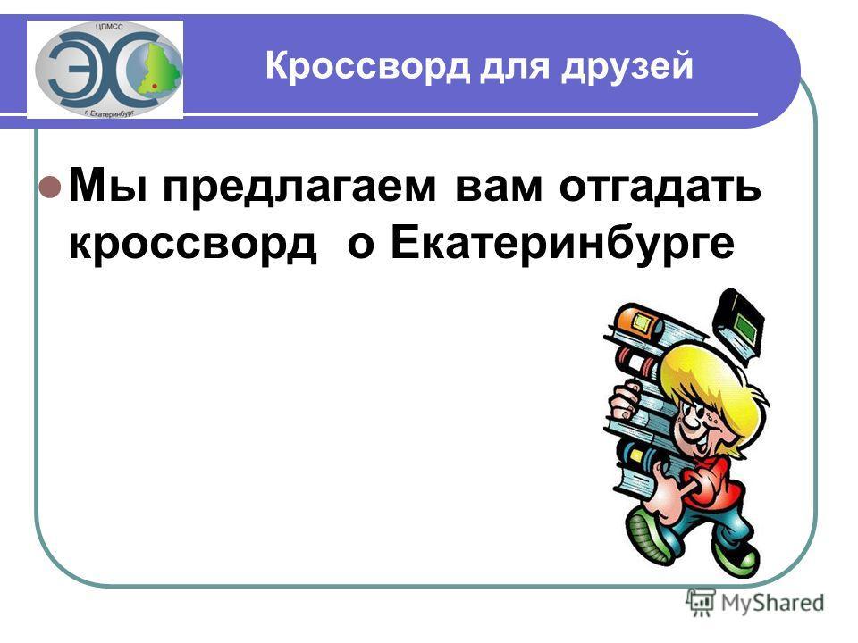 Кроссворд для друзей Мы предлагаем вам отгадать кроссворд о Екатеринбурге